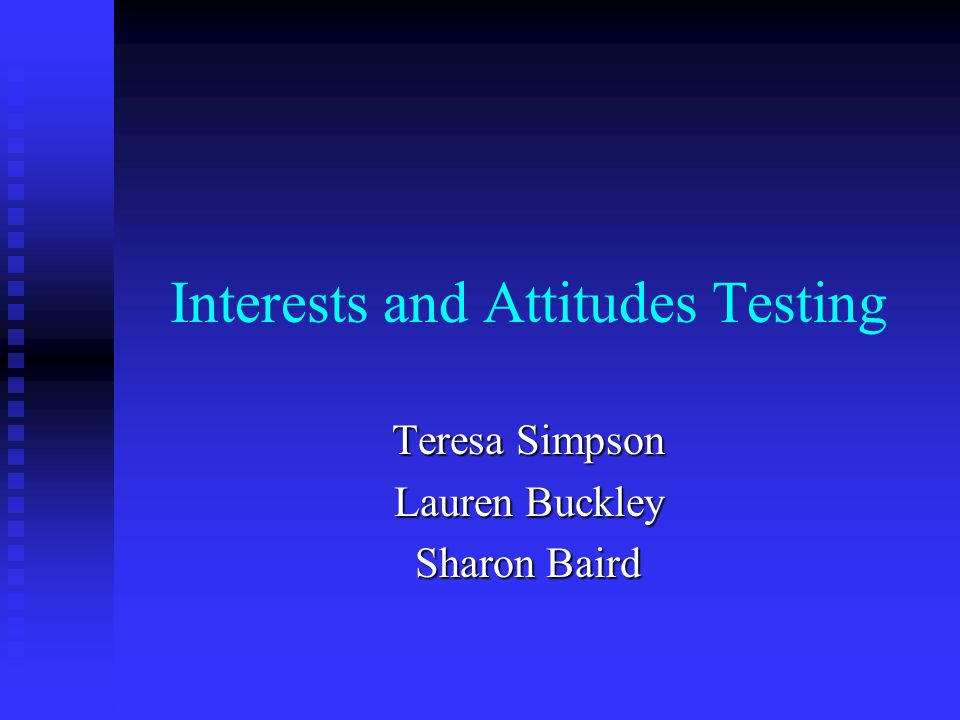 Interests and Attitudes Testing Teresa Simpson Lauren Buckley Sharon Baird