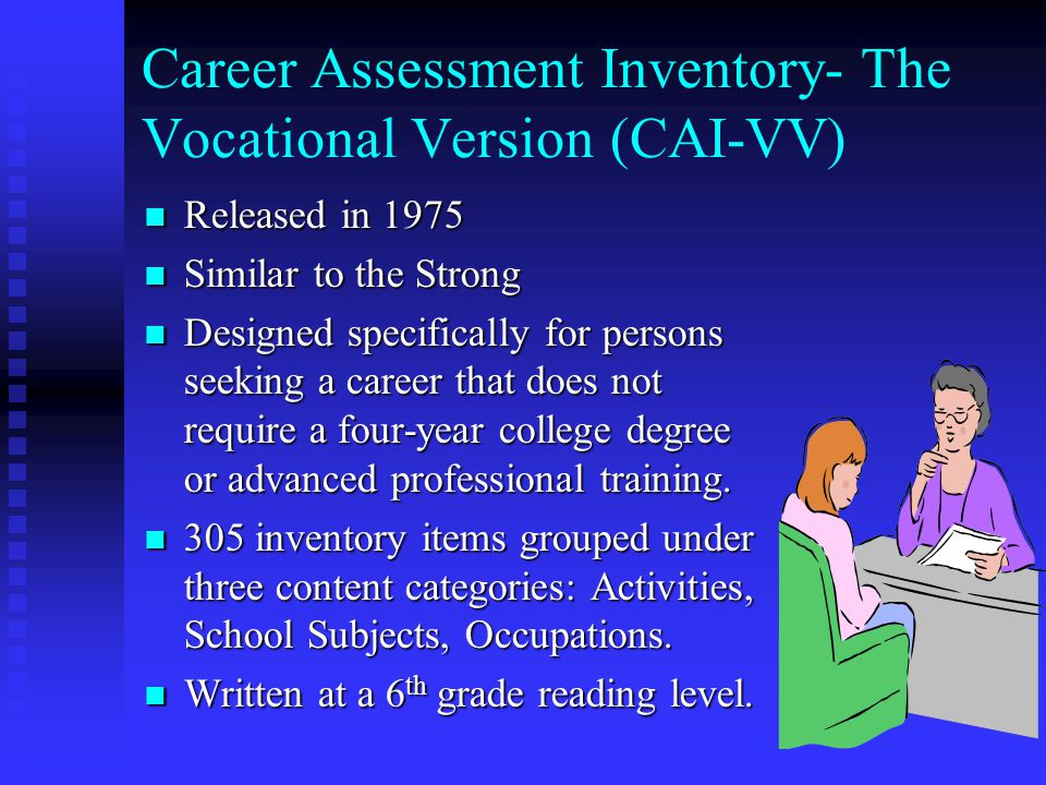 Career Assessment Inventory- The Vocational Version (CAI-VV) Released in 1975 Released in 1975 Similar to the Strong Similar to the Strong Designed specifically for persons seeking a career that does not require a four-year college degree or advanced professional training.