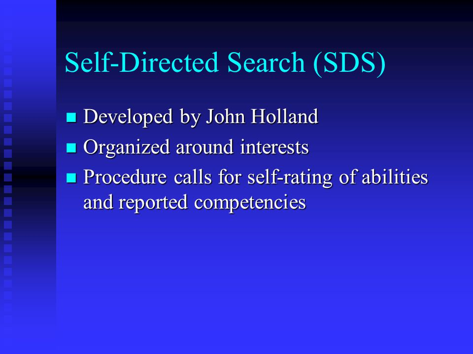 Self-Directed Search (SDS) Developed by John Holland Developed by John Holland Organized around interests Organized around interests Procedure calls for self-rating of abilities and reported competencies Procedure calls for self-rating of abilities and reported competencies