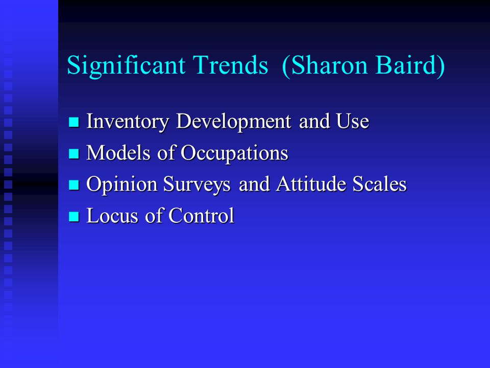 Significant Trends (Sharon Baird) Inventory Development and Use Inventory Development and Use Models of Occupations Models of Occupations Opinion Surveys and Attitude Scales Opinion Surveys and Attitude Scales Locus of Control Locus of Control