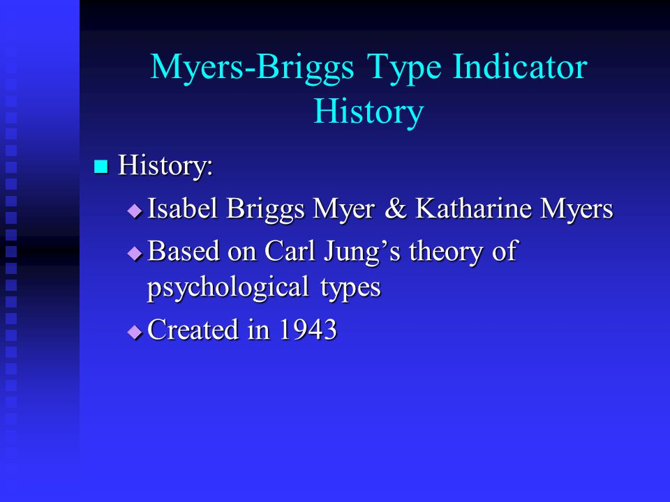 Myers-Briggs Type Indicator History History: History:  Isabel Briggs Myer & Katharine Myers  Based on Carl Jung's theory of psychological types  Created in 1943