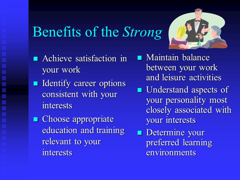 Benefits of the Strong Achieve satisfaction in your work Achieve satisfaction in your work Identify career options consistent with your interests Identify career options consistent with your interests Choose appropriate education and training relevant to your interests Choose appropriate education and training relevant to your interests Maintain balance between your work and leisure activities Understand aspects of your personality most closely associated with your interests Determine your preferred learning environments
