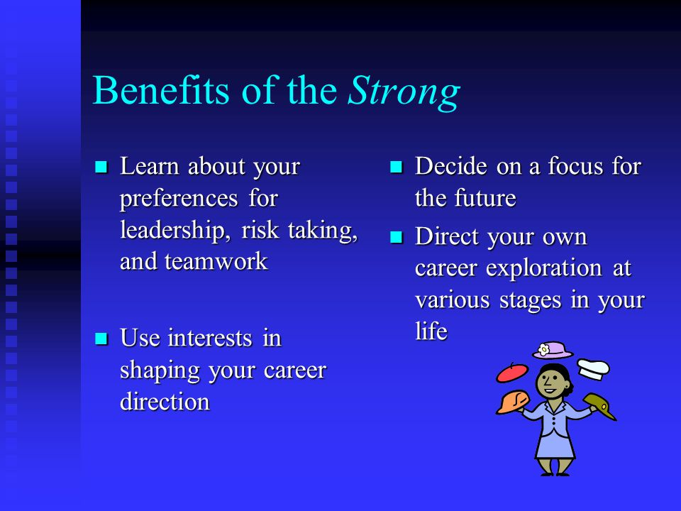 Benefits of the Strong Learn about your preferences for leadership, risk taking, and teamwork Learn about your preferences for leadership, risk taking, and teamwork Use interests in shaping your career direction Use interests in shaping your career direction Decide on a focus for the future Direct your own career exploration at various stages in your life