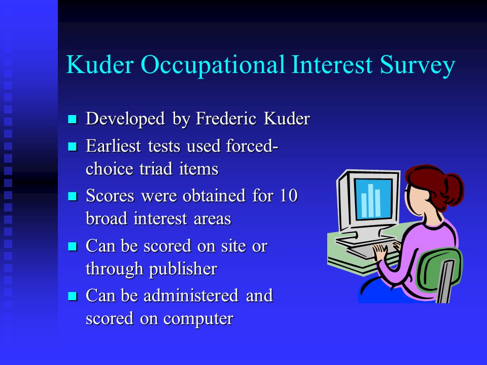Kuder Occupational Interest Survey Developed by Frederic Kuder Developed by Frederic Kuder Earliest tests used forced- choice triad items Earliest tests used forced- choice triad items Scores were obtained for 10 broad interest areas Scores were obtained for 10 broad interest areas Can be scored on site or through publisher Can be scored on site or through publisher Can be administered and scored on computer Can be administered and scored on computer
