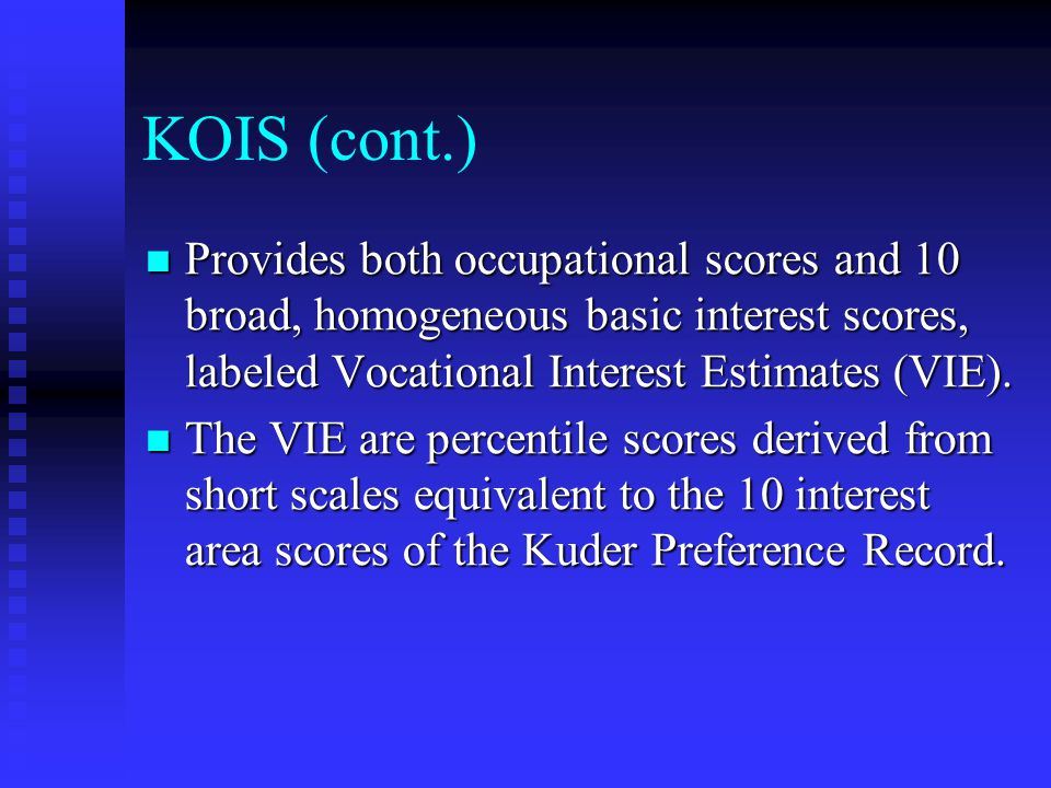 KOIS (cont.) Provides both occupational scores and 10 broad, homogeneous basic interest scores, labeled Vocational Interest Estimates (VIE).