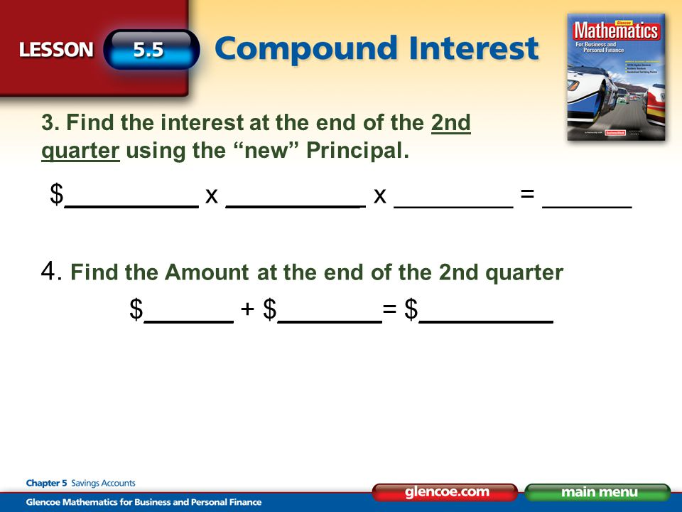 "3. Find the interest at the end of the 2nd quarter using the ""new"" Principal. $_________ x _________ x ________ = ______ 4. Find the Amount at the end"