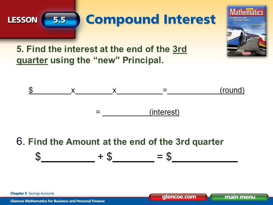"5. Find the interest at the end of the 3rd quarter using the ""new"" Principal. $________ x _______ x _________ = ___________ (round) = ___________(inte"