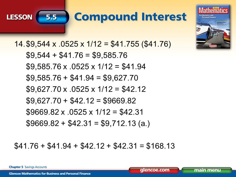 14.$9,544 x.0525 x 1/12 = $41.755 ($41.76) $9,544 + $41.76 = $9,585.76 $9,585.76 x.0525 x 1/12 = $41.94 $9,585.76 + $41.94 = $9,627.70 $9,627.70 x.0525 x 1/12 = $42.12 $9,627.70 + $42.12 = $9669.82 $9669.82 x.0525 x 1/12 = $42.31 $9669.82 + $42.31 = $9,712.13 (a.) $41.76 + $41.94 + $42.12 + $42.31 = $168.13