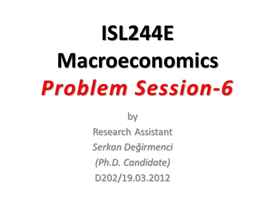 ISL244E Macroeconomics Problem Session-6 by Research Assistant Serkan Değirmenci (Ph.D. Candidate) D202/19.03.2012