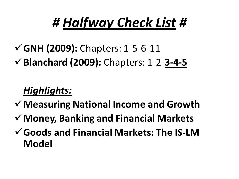 # Halfway Check List # GNH (2009): Chapters: 1-5-6-11 Blanchard (2009): Chapters: 1-2-3-4-5 Highlights: Measuring National Income and Growth Money, Banking and Financial Markets Goods and Financial Markets: The IS-LM Model