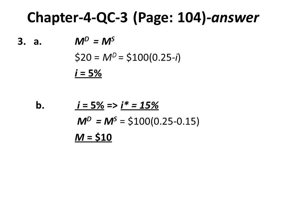 Chapter-4-QC-3 (Page: 104)-answer 3.a.M D = M S $20 = M D = $100(0.25-i) i = 5% b. i = 5% => i* = 15% M D = M S = $100(0.25-0.15) M = $10