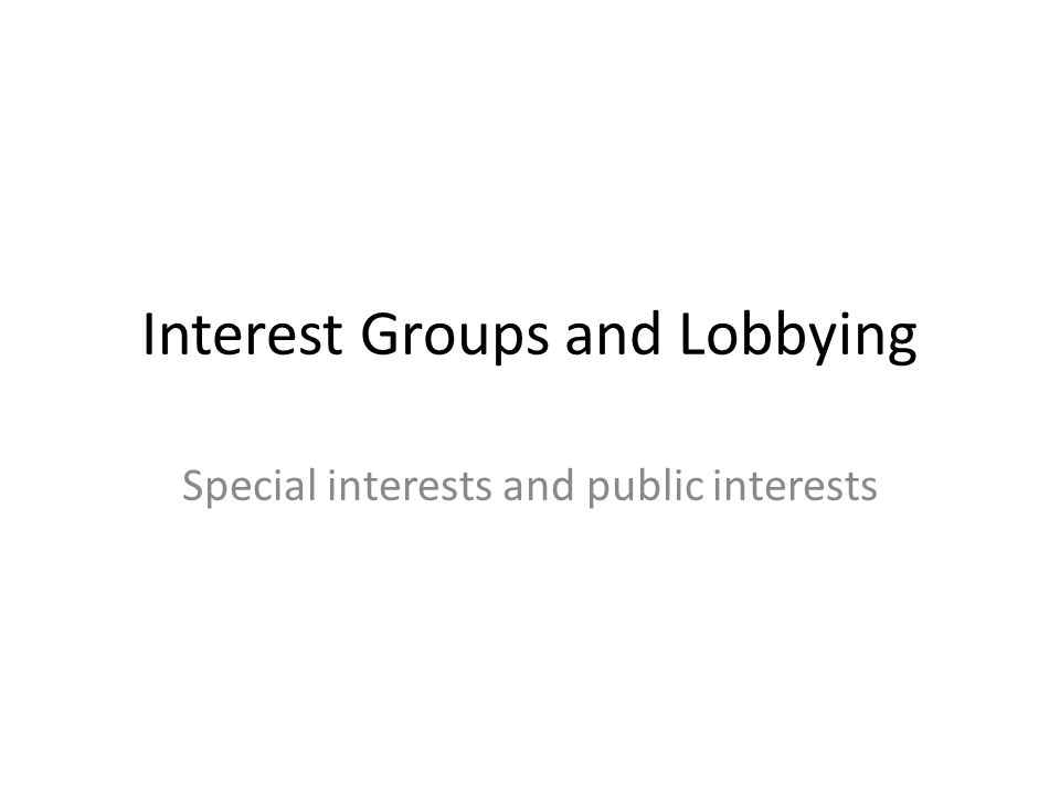 Interest Groups and Lobbying Special interests and public interests