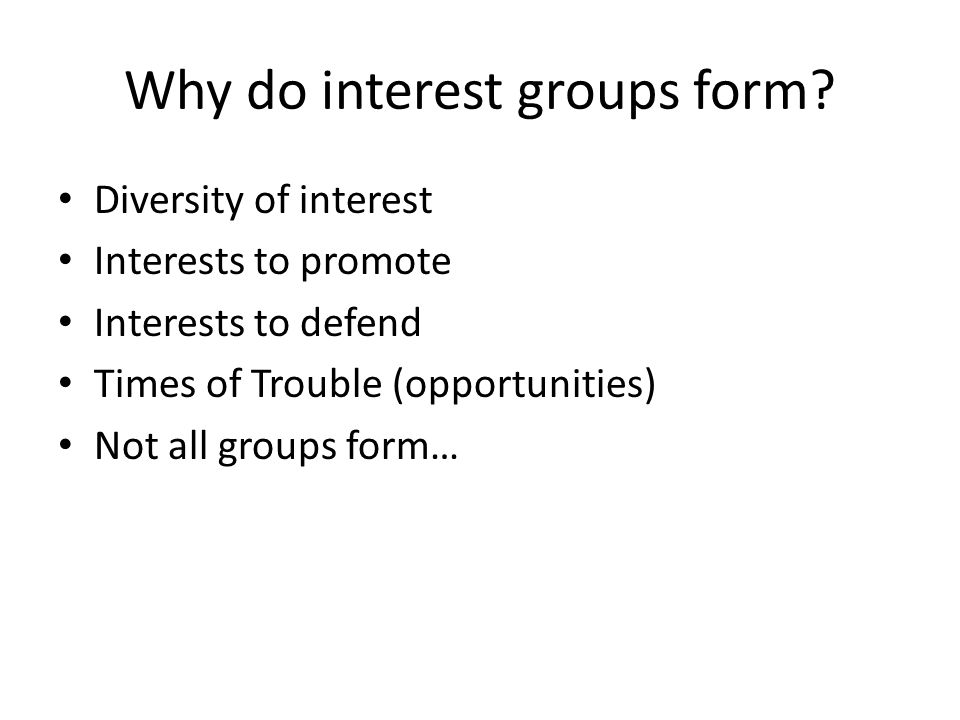 Why do interest groups form? Diversity of interest Interests to promote Interests to defend Times of Trouble (opportunities) Not all groups form…