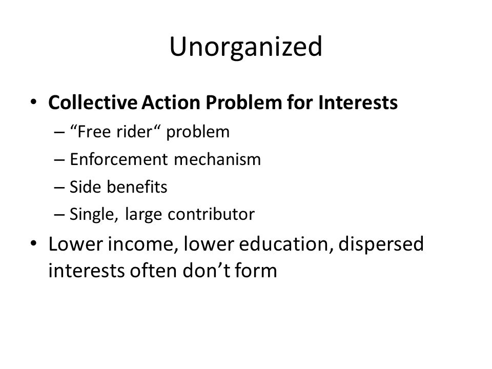 Unorganized Collective Action Problem for Interests – Free rider problem – Enforcement mechanism – Side benefits – Single, large contributor Lower income, lower education, dispersed interests often don't form