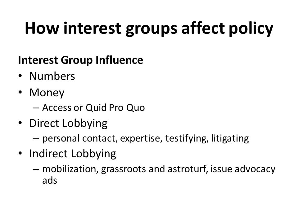 How interest groups affect policy Interest Group Influence Numbers Money – Access or Quid Pro Quo Direct Lobbying – personal contact, expertise, testifying, litigating Indirect Lobbying – mobilization, grassroots and astroturf, issue advocacy ads
