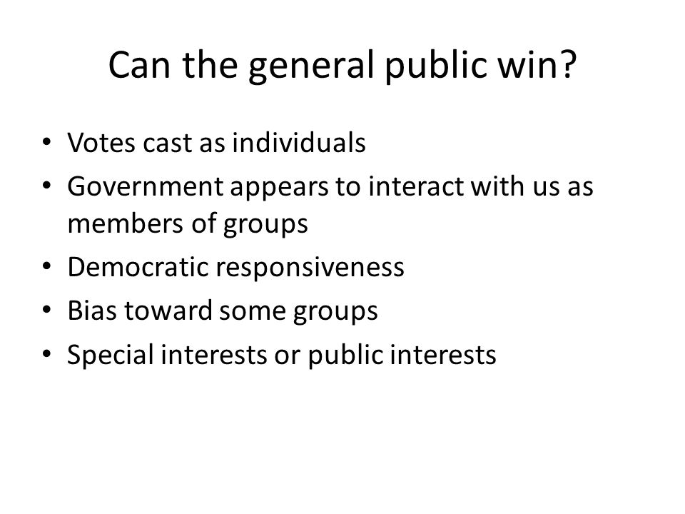 Can the general public win? Votes cast as individuals Government appears to interact with us as members of groups Democratic responsiveness Bias towar
