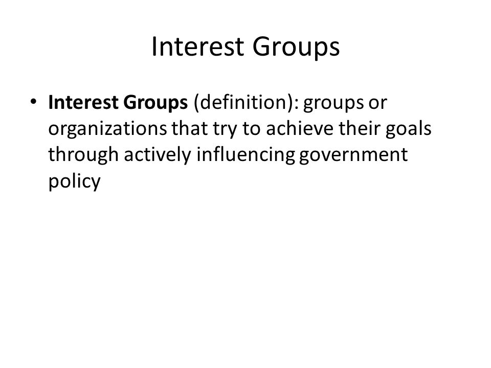 Interest Groups Interest Groups (definition): groups or organizations that try to achieve their goals through actively influencing government policy