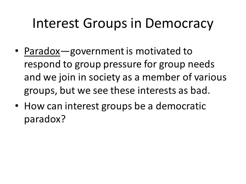 Interest Groups in Democracy Paradox—government is motivated to respond to group pressure for group needs and we join in society as a member of various groups, but we see these interests as bad.