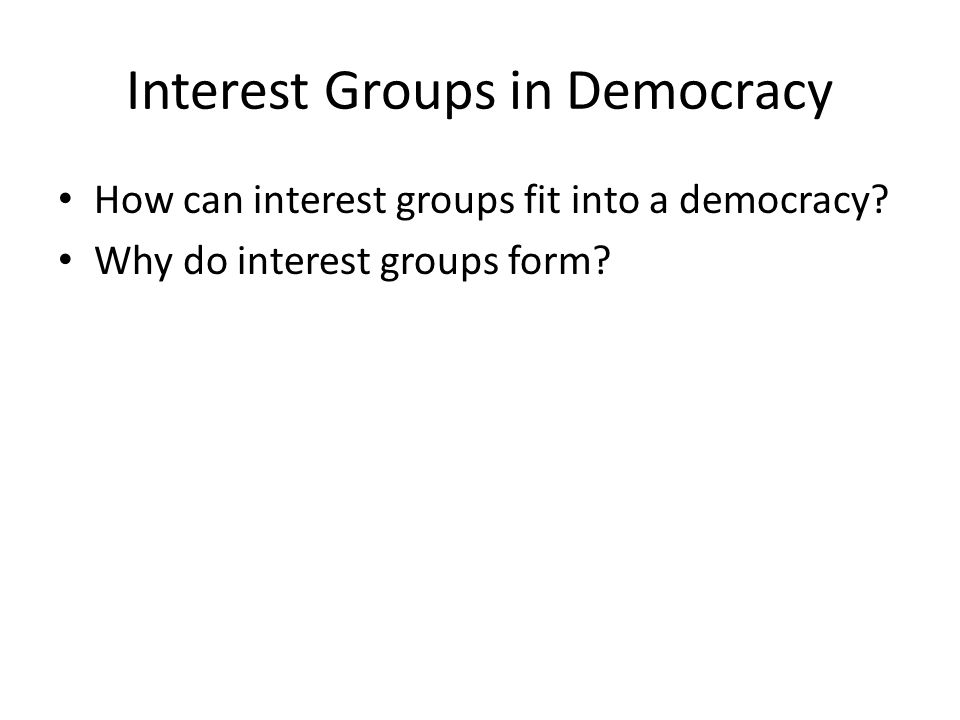 Interest Groups in Democracy How can interest groups fit into a democracy? Why do interest groups form?