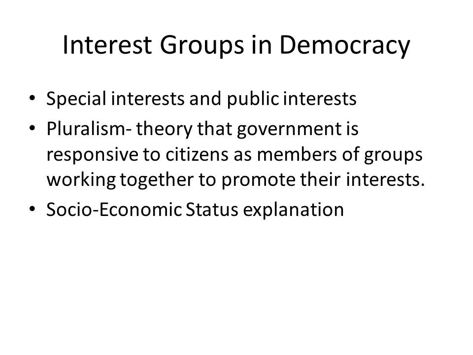Interest Groups in Democracy Special interests and public interests Pluralism- theory that government is responsive to citizens as members of groups working together to promote their interests.