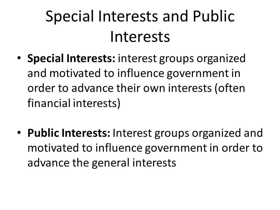 Special Interests and Public Interests Special Interests: interest groups organized and motivated to influence government in order to advance their own interests (often financial interests) Public Interests: Interest groups organized and motivated to influence government in order to advance the general interests