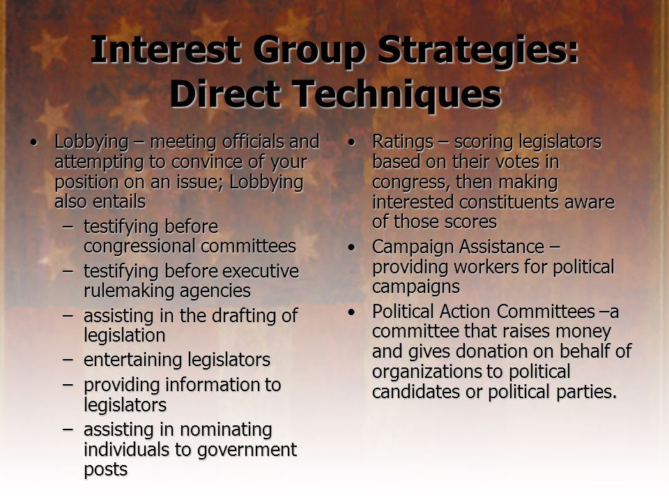 Interest Group Strategies: Direct Techniques Lobbying – meeting officials and attempting to convince of your position on an issue; Lobbying also entailsLobbying – meeting officials and attempting to convince of your position on an issue; Lobbying also entails –testifying before congressional committees –testifying before executive rulemaking agencies –assisting in the drafting of legislation –entertaining legislators –providing information to legislators –assisting in nominating individuals to government posts Ratings – scoring legislators based on their votes in congress, then making interested constituents aware of those scoresRatings – scoring legislators based on their votes in congress, then making interested constituents aware of those scores Campaign Assistance – providing workers for political campaignsCampaign Assistance – providing workers for political campaigns Political Action Committees –a committee that raises money and gives donation on behalf of organizations to political candidates or political parties.Political Action Committees –a committee that raises money and gives donation on behalf of organizations to political candidates or political parties.