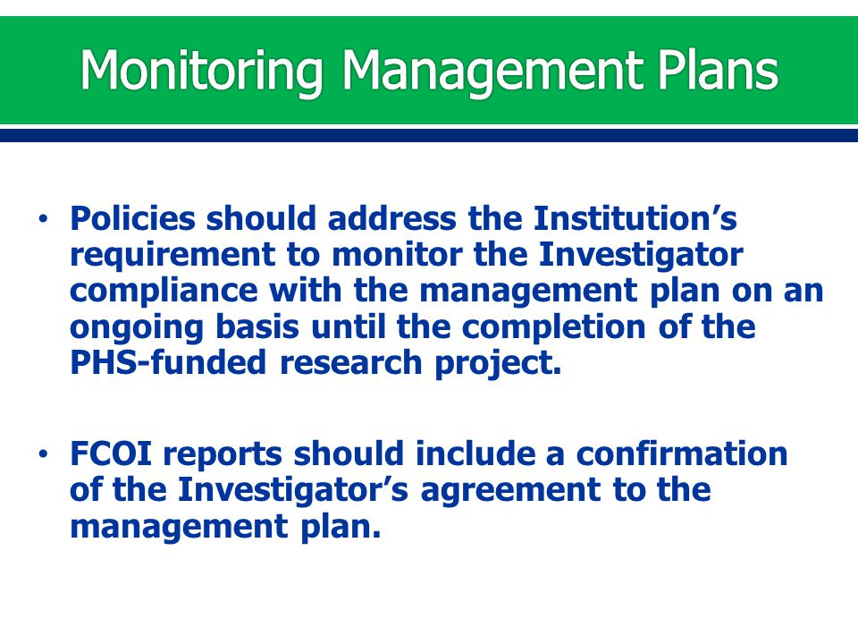 Policies should address the Institution's requirement to monitor the Investigator compliance with the management plan on an ongoing basis until the completion of the PHS-funded research project.