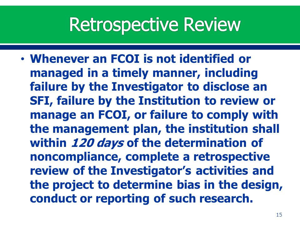 Whenever an FCOI is not identified or managed in a timely manner, including failure by the Investigator to disclose an SFI, failure by the Institution to review or manage an FCOI, or failure to comply with the management plan, the institution shall within 120 days of the determination of noncompliance, complete a retrospective review of the Investigator's activities and the project to determine bias in the design, conduct or reporting of such research.