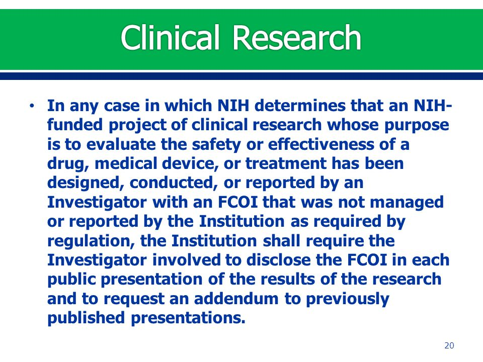 In any case in which NIH determines that an NIH- funded project of clinical research whose purpose is to evaluate the safety or effectiveness of a drug, medical device, or treatment has been designed, conducted, or reported by an Investigator with an FCOI that was not managed or reported by the Institution as required by regulation, the Institution shall require the Investigator involved to disclose the FCOI in each public presentation of the results of the research and to request an addendum to previously published presentations.