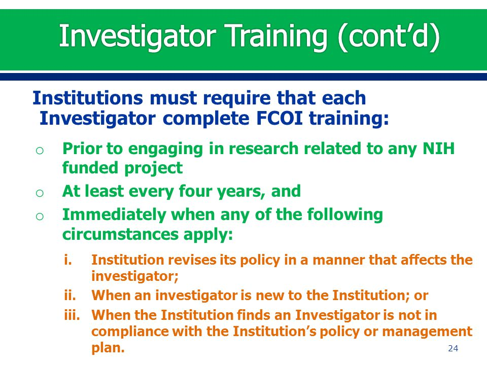 Institutions must require that each Investigator complete FCOI training: o Prior to engaging in research related to any NIH funded project o At least every four years, and o Immediately when any of the following circumstances apply: i.Institution revises its policy in a manner that affects the investigator; ii.When an investigator is new to the Institution; or iii.When the Institution finds an Investigator is not in compliance with the Institution's policy or management plan.