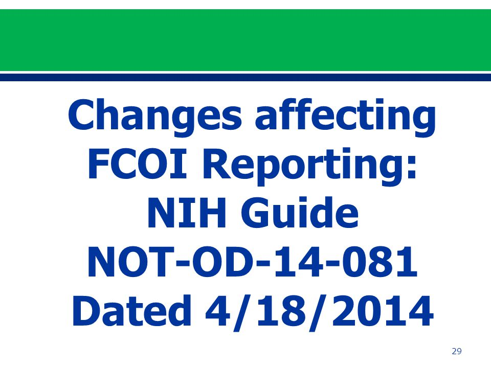 29 Changes affecting FCOI Reporting: NIH Guide NOT-OD-14-081 Dated 4/18/2014