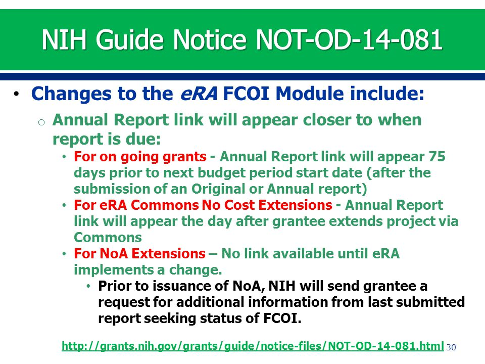 Changes to the eRA FCOI Module include: o Annual Report link will appear closer to when report is due: For on going grants - Annual Report link will appear 75 days prior to next budget period start date (after the submission of an Original or Annual report) For eRA Commons No Cost Extensions - Annual Report link will appear the day after grantee extends project via Commons For NoA Extensions – No link available until eRA implements a change.