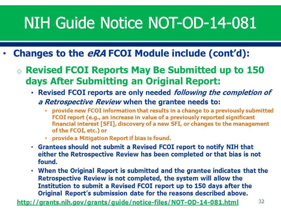 Changes to the eRA FCOI Module include (cont'd): o Revised FCOI Reports May Be Submitted up to 150 days After Submitting an Original Report: Revised FCOI reports are only needed following the completion of a Retrospective Review when the grantee needs to: provide new FCOI information that results in a change to a previously submitted FCOI report (e.g., an increase in value of a previously reported significant financial interest [SFI], discovery of a new SFI, or changes to the management of the FCOI, etc.) or provide a Mitigation Report if bias is found.