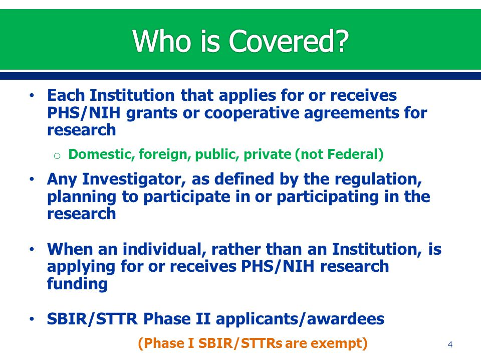Each Institution that applies for or receives PHS/NIH grants or cooperative agreements for research o Domestic, foreign, public, private (not Federal) Any Investigator, as defined by the regulation, planning to participate in or participating in the research When an individual, rather than an Institution, is applying for or receives PHS/NIH research funding SBIR/STTR Phase II applicants/awardees (Phase I SBIR/STTRs are exempt) 4