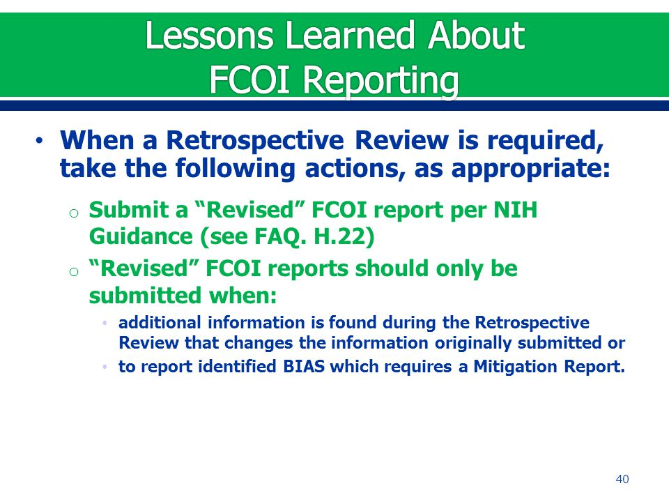 When a Retrospective Review is required, take the following actions, as appropriate: o Submit a Revised FCOI report per NIH Guidance (see FAQ.