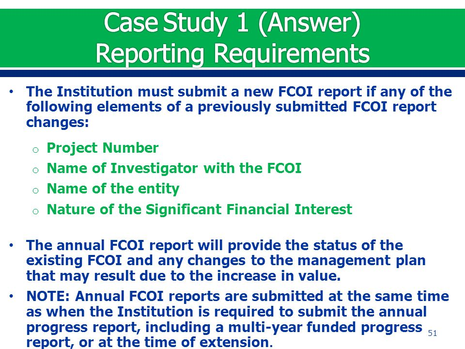 The Institution must submit a new FCOI report if any of the following elements of a previously submitted FCOI report changes: o Project Number o Name of Investigator with the FCOI o Name of the entity o Nature of the Significant Financial Interest The annual FCOI report will provide the status of the existing FCOI and any changes to the management plan that may result due to the increase in value.