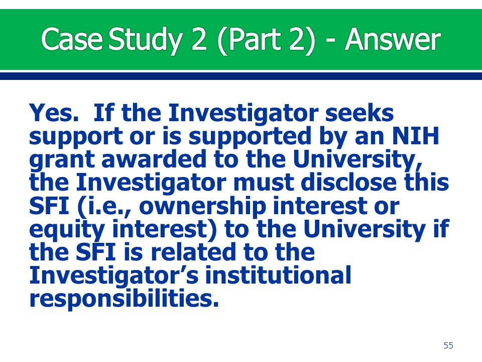 Yes. If the Investigator seeks support or is supported by an NIH grant awarded to the University, the Investigator must disclose this SFI (i.e., owner