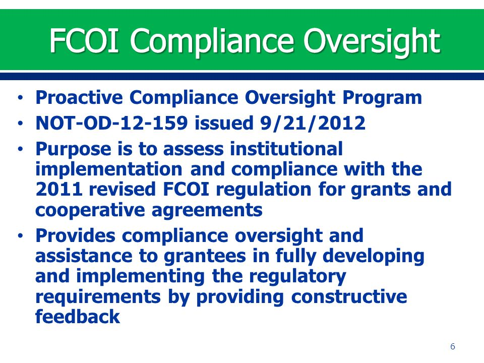 Proactive Compliance Oversight Program NOT-OD-12-159 issued 9/21/2012 Purpose is to assess institutional implementation and compliance with the 2011 revised FCOI regulation for grants and cooperative agreements Provides compliance oversight and assistance to grantees in fully developing and implementing the regulatory requirements by providing constructive feedback 6
