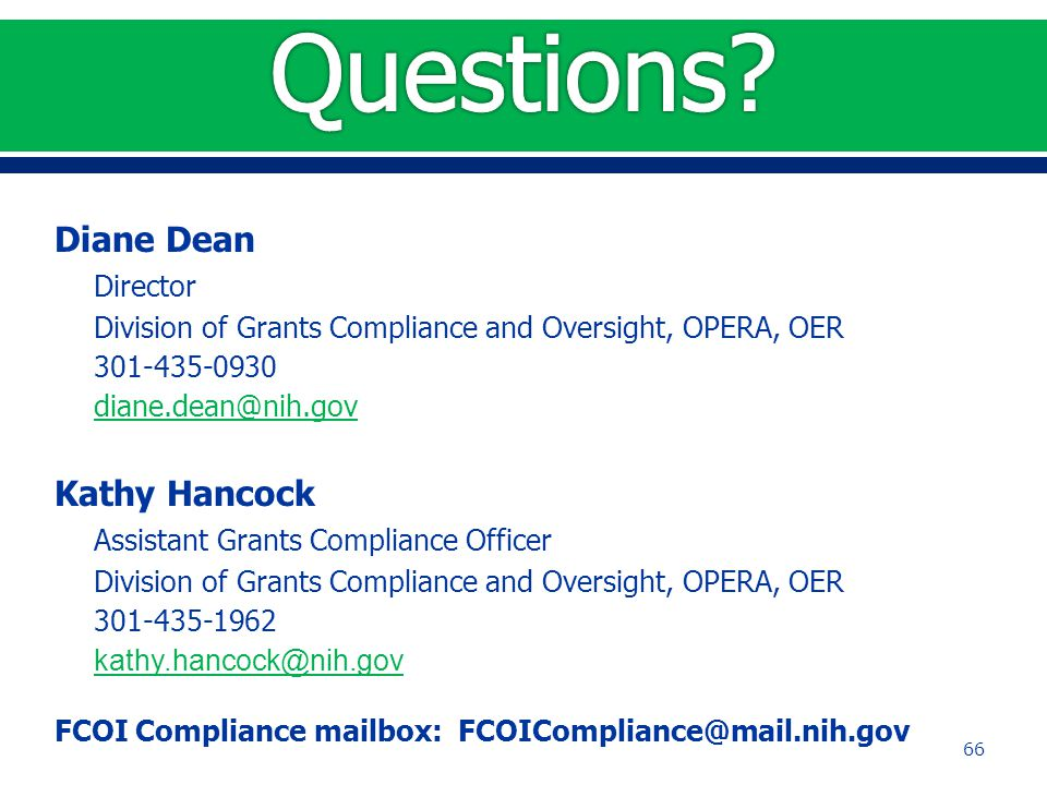 Diane Dean Director Division of Grants Compliance and Oversight, OPERA, OER 301-435-0930 diane.dean@nih.gov Kathy Hancock Assistant Grants Compliance Officer Division of Grants Compliance and Oversight, OPERA, OER 301-435-1962 kathy.hancock@nih.gov FCOI Compliance mailbox: FCOICompliance@mail.nih.gov 66