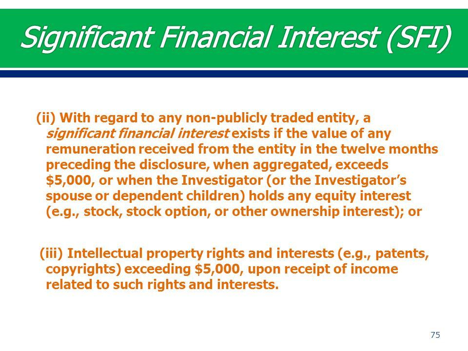 (ii) With regard to any non-publicly traded entity, a significant financial interest exists if the value of any remuneration received from the entity in the twelve months preceding the disclosure, when aggregated, exceeds $5,000, or when the Investigator (or the Investigator's spouse or dependent children) holds any equity interest (e.g., stock, stock option, or other ownership interest); or (iii) Intellectual property rights and interests (e.g., patents, copyrights) exceeding $5,000, upon receipt of income related to such rights and interests.