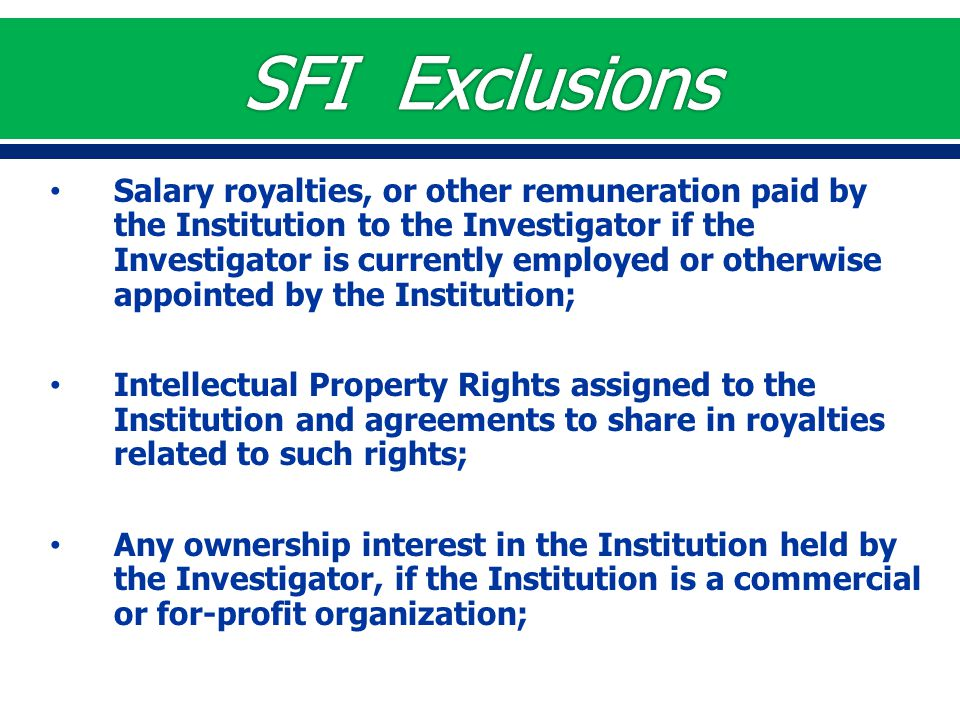 Salary royalties, or other remuneration paid by the Institution to the Investigator if the Investigator is currently employed or otherwise appointed by the Institution; Intellectual Property Rights assigned to the Institution and agreements to share in royalties related to such rights; Any ownership interest in the Institution held by the Investigator, if the Institution is a commercial or for-profit organization;