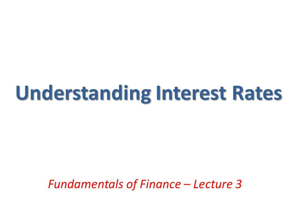 Understanding Interest Rates Fundamentals of Finance – Lecture 3