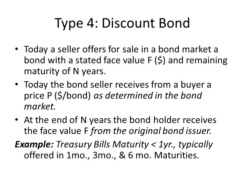 Type 4: Discount Bond Today a seller offers for sale in a bond market a bond with a stated face value F ($) and remaining maturity of N years.