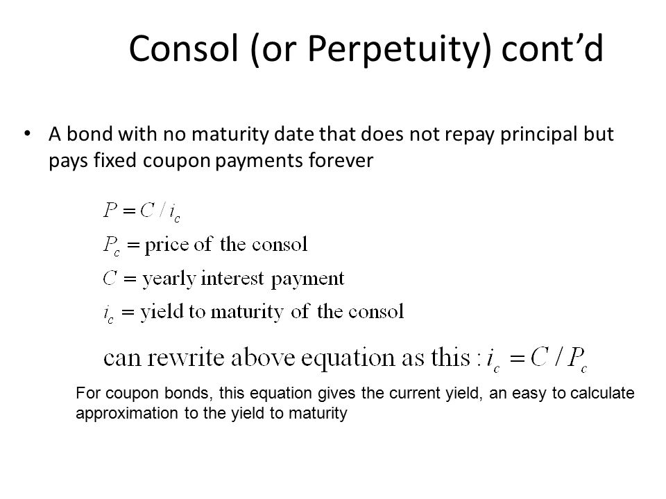 Consol (or Perpetuity) cont'd A bond with no maturity date that does not repay principal but pays fixed coupon payments forever For coupon bonds, this equation gives the current yield, an easy to calculate approximation to the yield to maturity