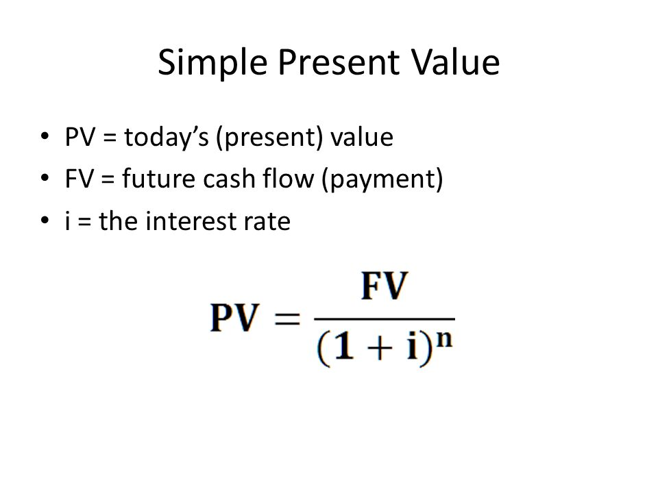 Simple Present Value PV = today's (present) value FV = future cash flow (payment) i = the interest rate
