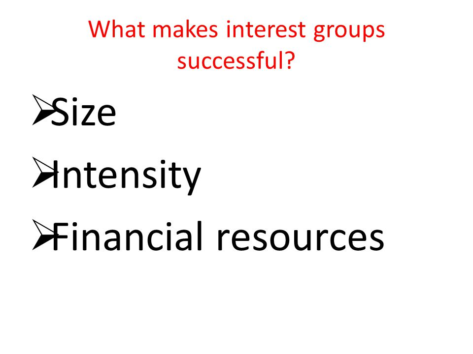 What makes interest groups successful?  Size  Intensity  Financial resources