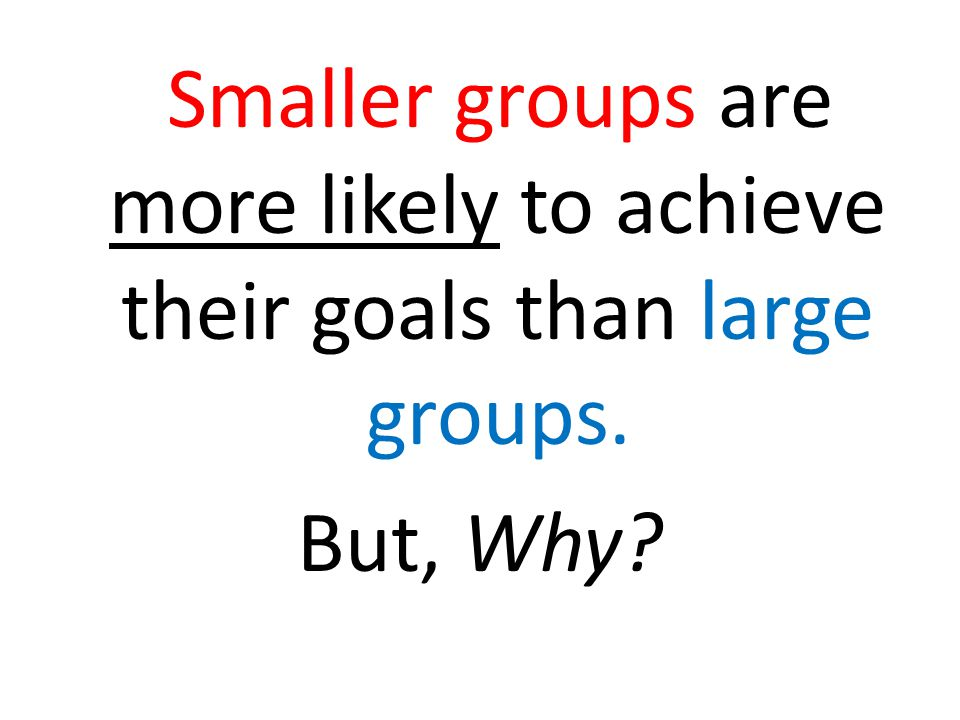 Smaller groups are more likely to achieve their goals than large groups. But, Why?