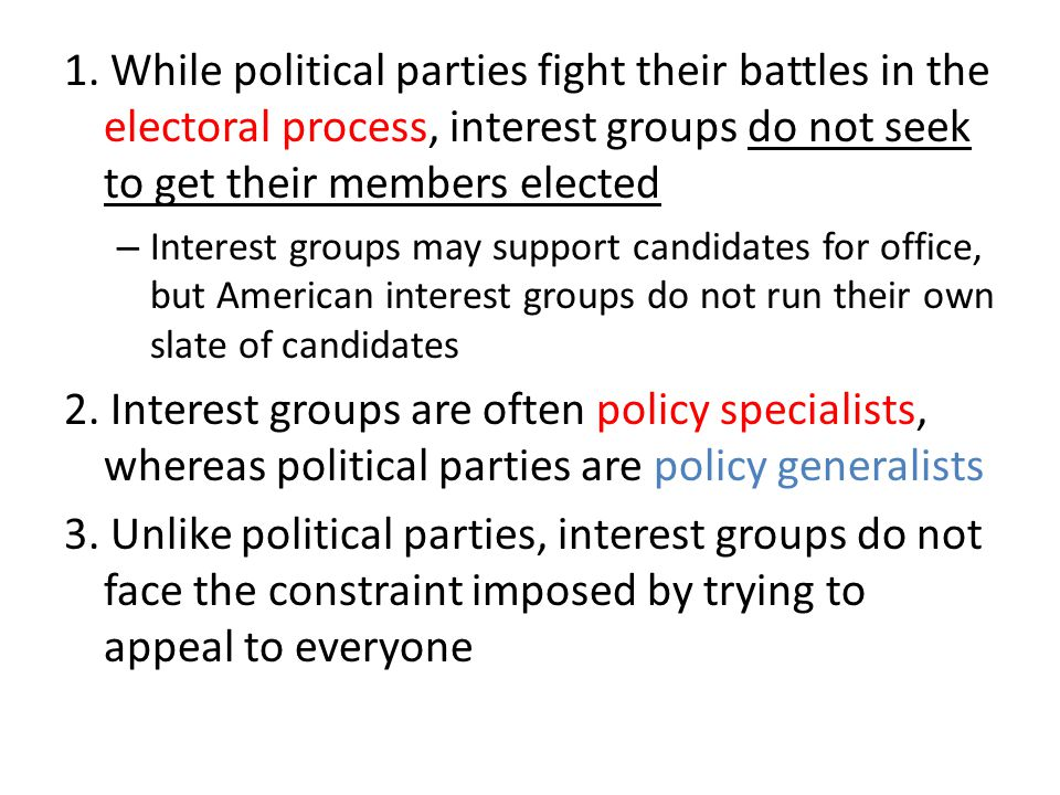 1. While political parties fight their battles in the electoral process, interest groups do not seek to get their members elected – Interest groups ma