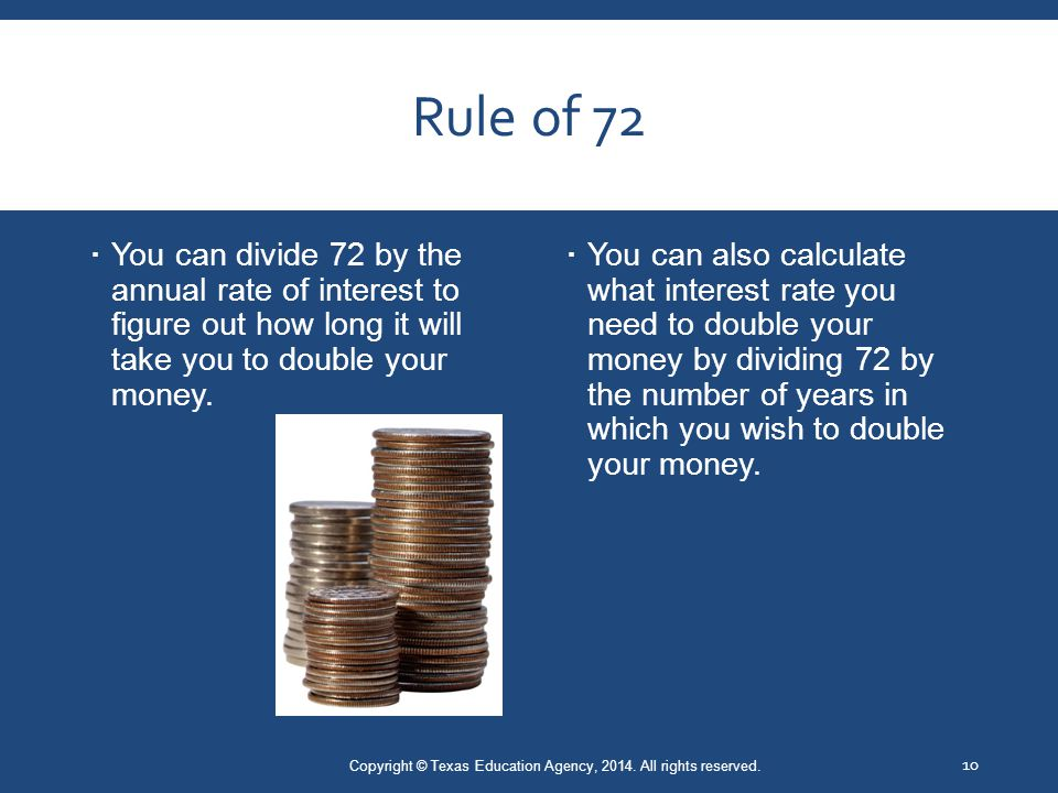 Rule of 72  You can divide 72 by the annual rate of interest to figure out how long it will take you to double your money.