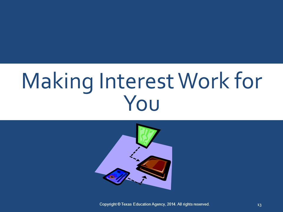 Making Interest Work for You Copyright © Texas Education Agency, 2014. All rights reserved. 13